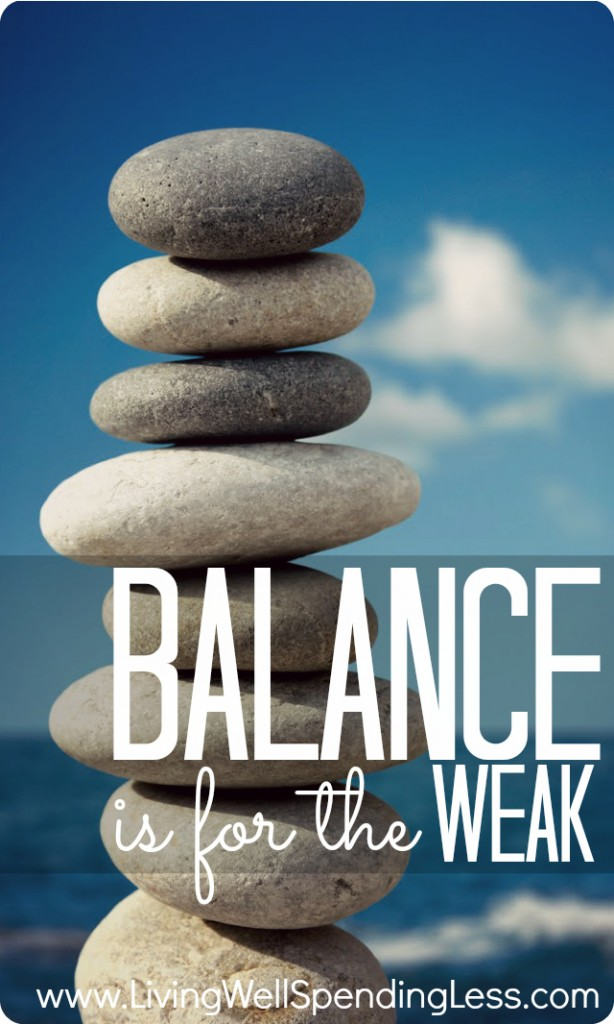 Balance is for the Weak--the struggle to balance passion with well being