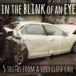 In the Blink of an Eye {5 Truths From a Very Close Call}
