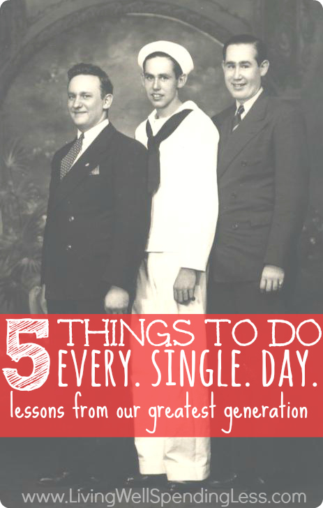 5 Things to Do Every. Single. Day.  Life lessons learned from the Greatest Generation....and how to apply them to our own life.  A must read whether you are 18 or 80.