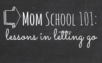 Mom School 101: Lessons in Letting Go