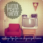 Clutter Free Forever {Vintage Tips for an Organized Home}