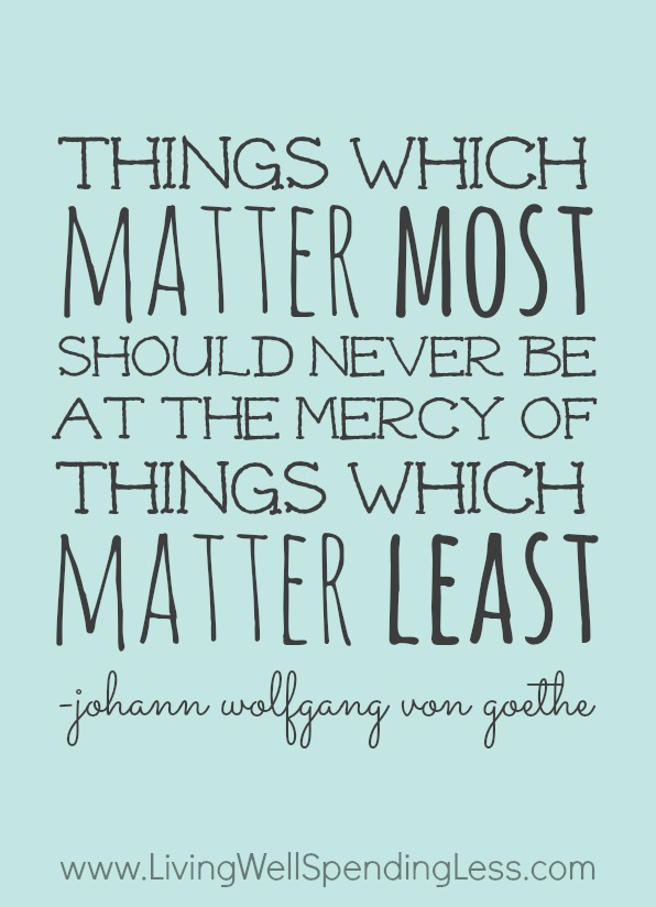 things that matter most should never be at the mercy of thing that matter least Good things happen when you get your priorities straight  things which matter  most must never be at the mercy of things which matter least  i learned that we  can do anything, but we can't do everything at least not at the same time so  think  the most important thing in life is knowing the most important things in life.