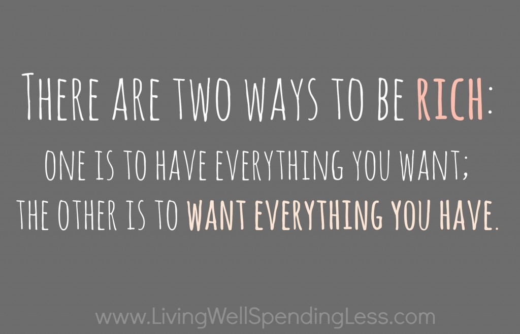 There are two ways to be rich: One is to have everything you want; the other is to want everything you have.