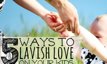 5 Ways to Lavish Love on Your Kids