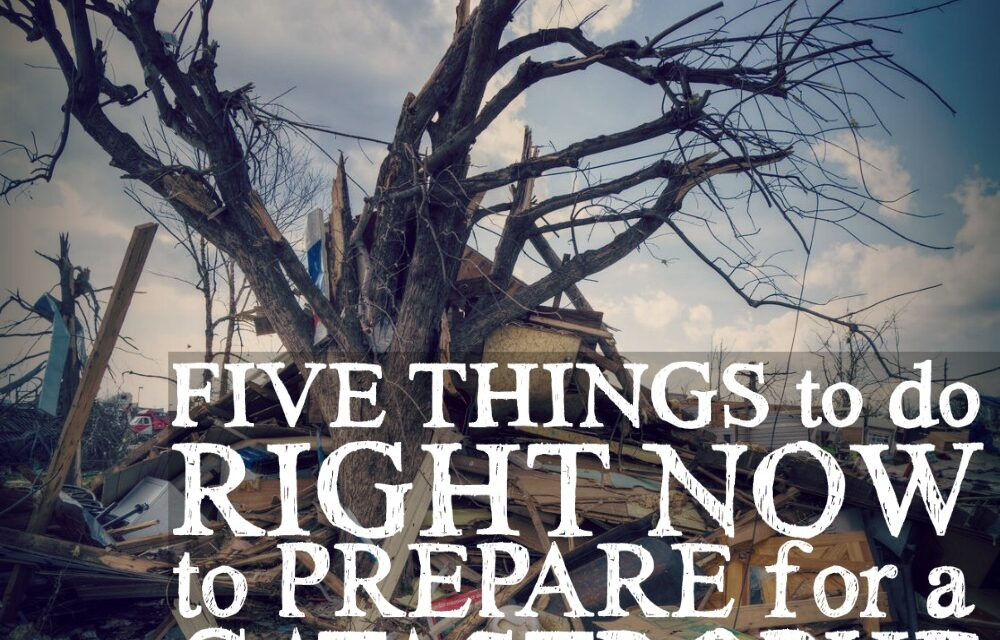 5 Things to do Right Now to Prepare for a Catastrophe
