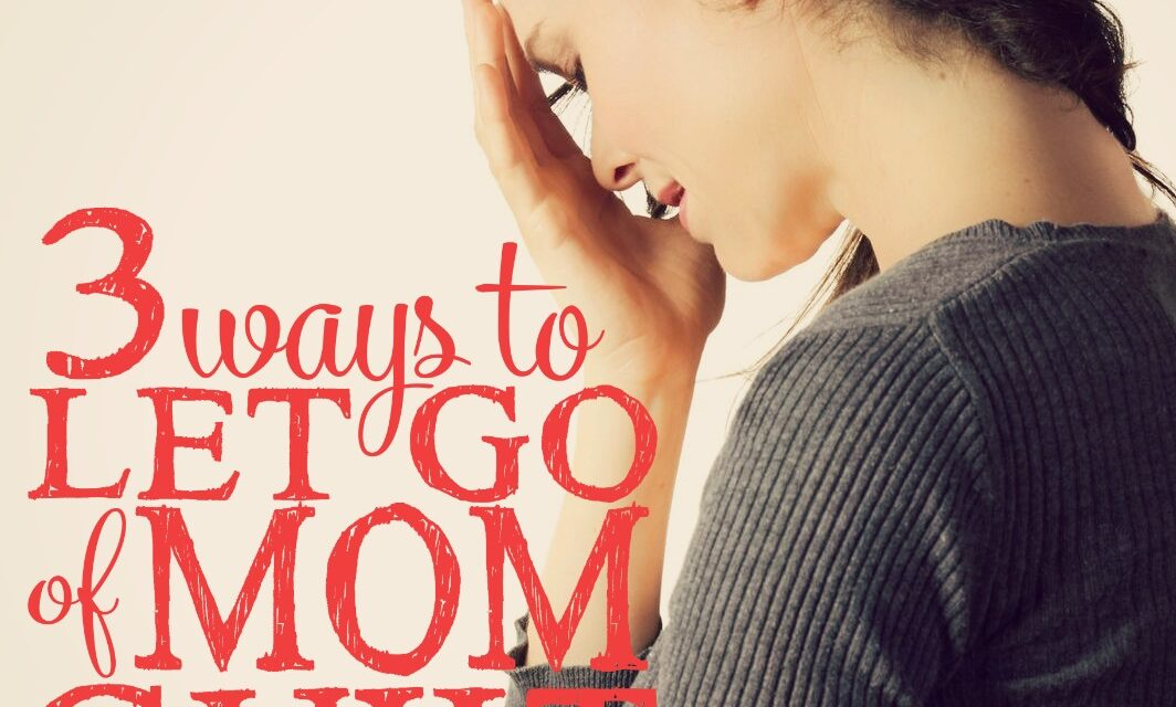 3 Ways to Let Go of Mom Guilt