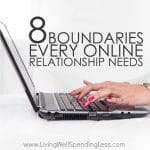 Twenty years ago the World Wide Web didn't even exist, and now we can hardly function without it. But with the dawn of the Internet has come a whole new set of norms--some beneficial, and some incredibly destructive.  If you've ever struggled to navigate the virtual world, don't miss these 8 boundaries every online relationship needs!