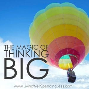 Ever wonder why some people are able to achieve all those things they set out to do, while others seem to just sit there making excuses, worrying about all the things that could go wrong, or waiting for circumstances to be perfect?  The truth is that it often not that are goals and dreams are too big, but that they aren't big ENOUGH. The magic of thinking big is that it forces us to take action.  If you are tired of waiting to make your dreams a reality, this is one post you can't afford to miss.  In fact, it might just change everything!