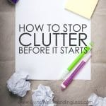Have you ever noticed how clutter just seems to creep into our lives and take over, before we even really know what is happening?  Seriously--where does this stuff come from?  The reality is that the only way to truly break the cycle is to learn to say no to clutter before it even comes in, but that can be easier said than done.  If you are struggling to clear the clutter in your home, don't miss these easy-to-implement tips for how to stop clutter before it starts!