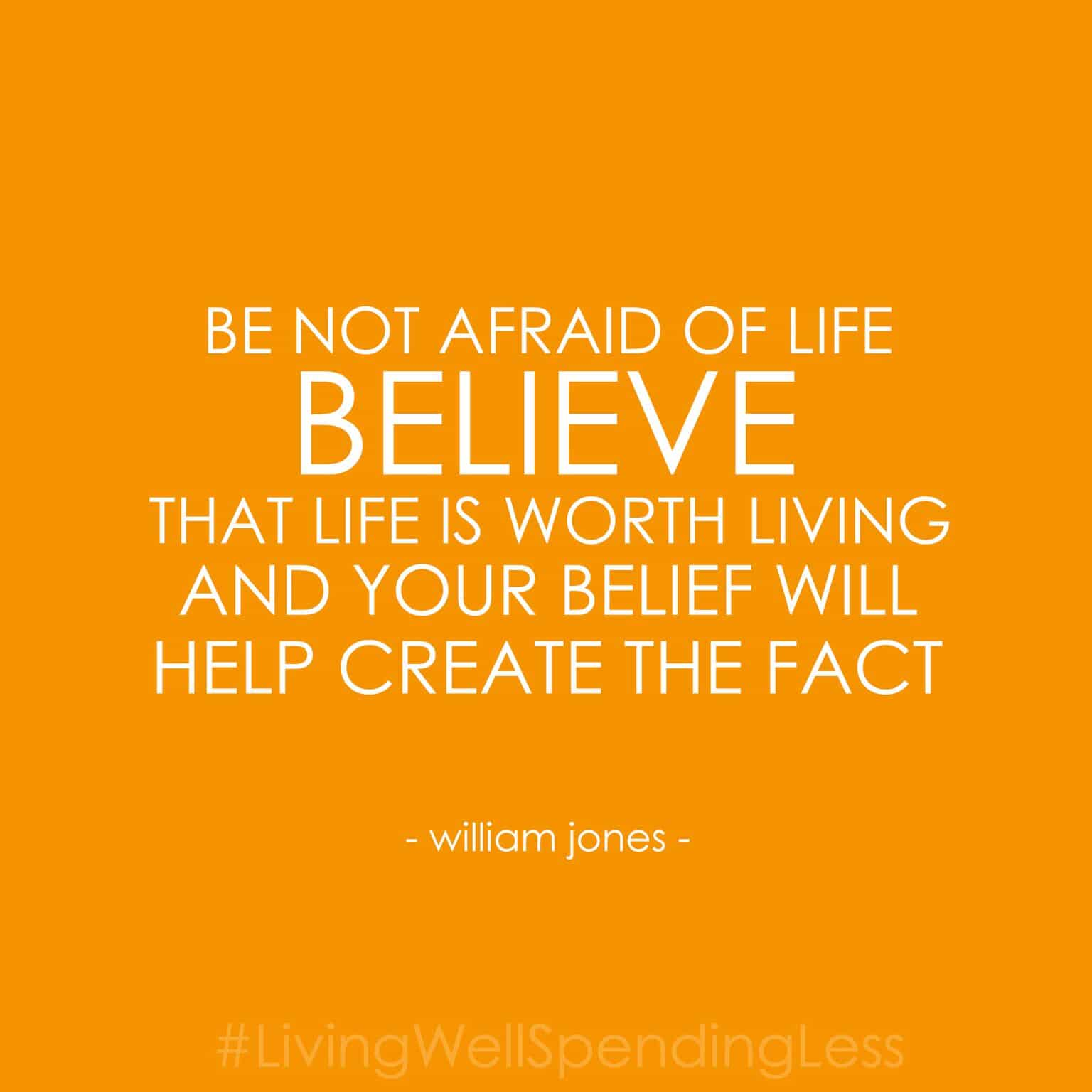 Be not afraid of life. Believe that life is worth living and your belief will help create the fact. - William Jones