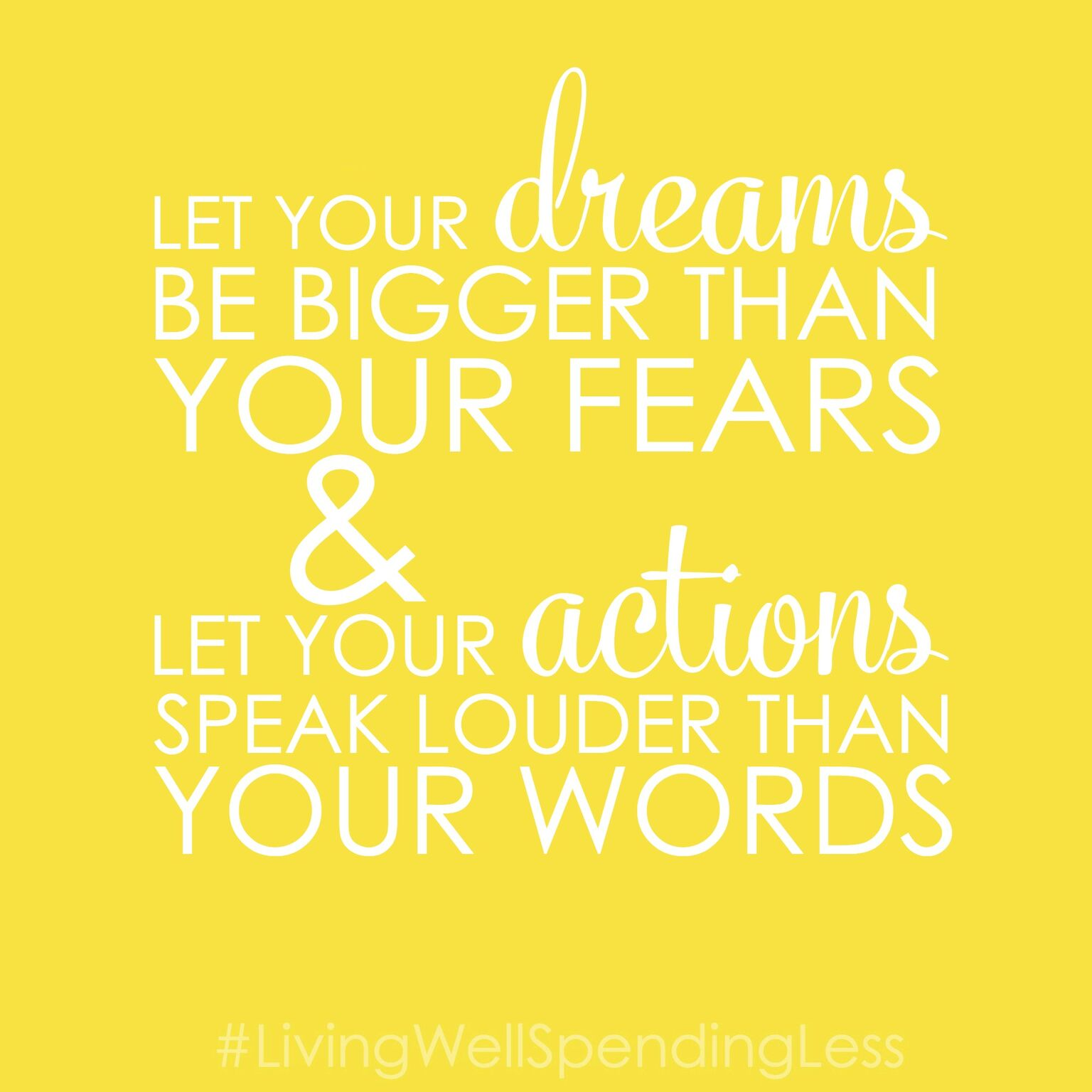 Let your dreams be bigger than your fears and let your actions speak louder than your words.