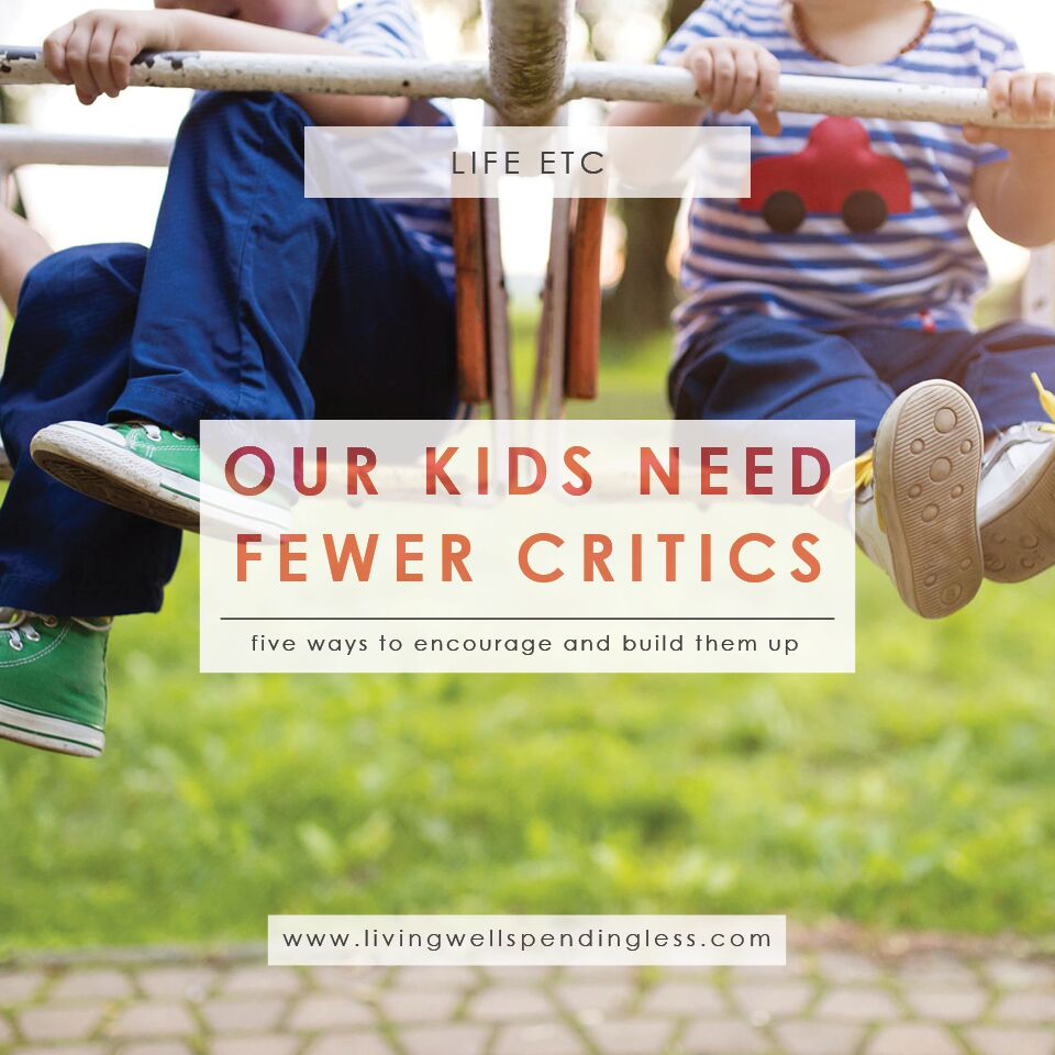 Our Kids Need Fewer Critics | 5 Ways to Encourage Your Kids | Parenting | Parent and Child Relationships