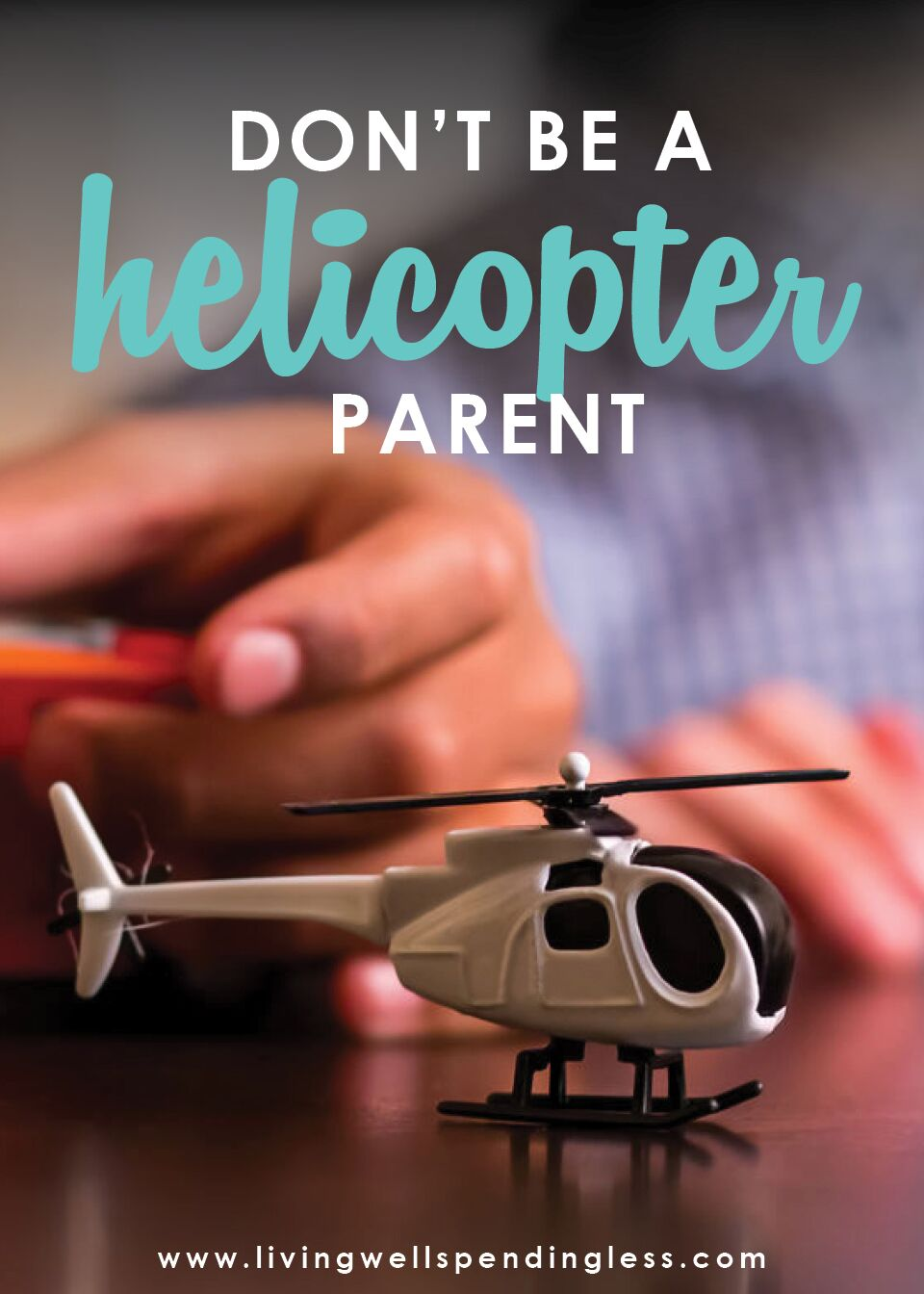 Don't be a helicopter parent.